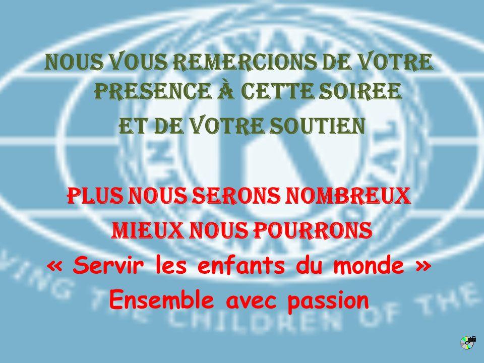 NOUS VOUS REMERCIONS DE VOTRE PRESENCE à CETTE SOIREE et de votre soutien Plus nous serons nombreux Mieux nous pourrons « Servir les enfants du monde » Ensemble avec passion