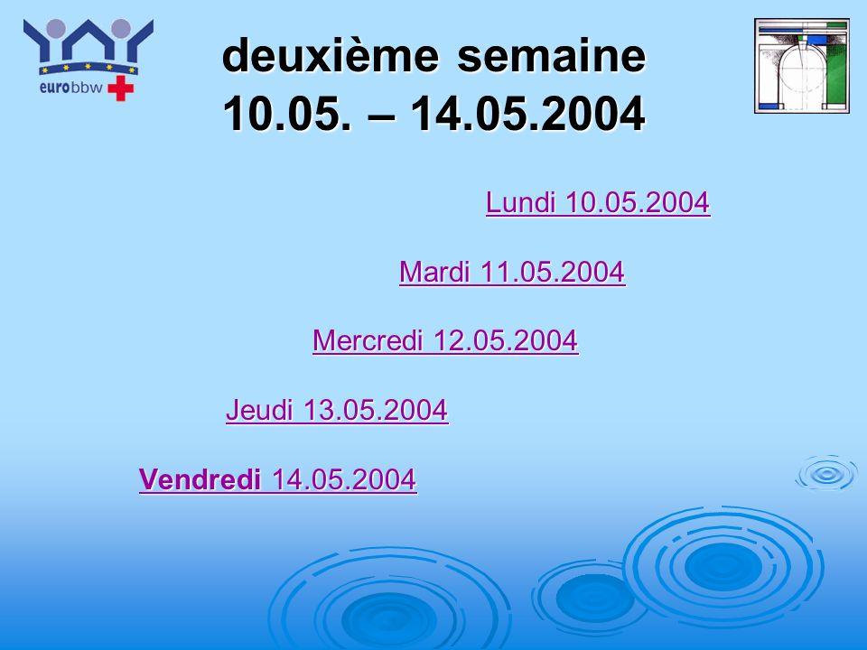 deuxième semaine 10.05. – 14.05.2004 Lundi 10.05.2004 Mardi 11.05.2004