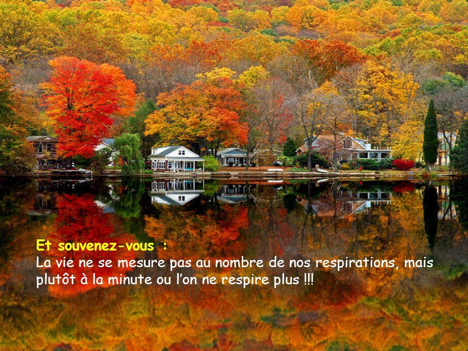 Et souvenez-vous : La vie ne se mesure pas au nombre de nos respirations, mais plutôt à la minute ou l'on ne respire plus !!!