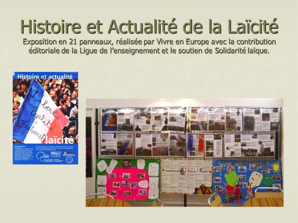 Histoire et Actualité de la Laïcité Exposition en 21 panneaux, réalisée par Vivre en Europe avec la contribution éditoriale de la Ligue de l'enseignement et le soutien de Solidarité laïque.