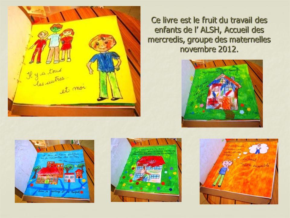 Ce livre est le fruit du travail des enfants de l' ALSH, Accueil des mercredis, groupe des maternelles novembre 2012.