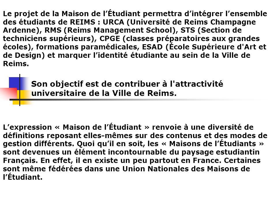 Le projet de la Maison de l'Étudiant permettra d'intégrer l'ensemble des étudiants de REIMS : URCA (Université de Reims Champagne Ardenne), RMS (Reims Management School), STS (Section de techniciens supérieurs), CPGE (classes préparatoires aux grandes écoles), formations paramédicales, ESAD (École Supérieure d Art et de Design) et marquer l'identité étudiante au sein de la Ville de Reims.