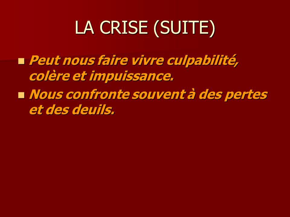 LA CRISE (SUITE) Peut nous faire vivre culpabilité, colère et impuissance.