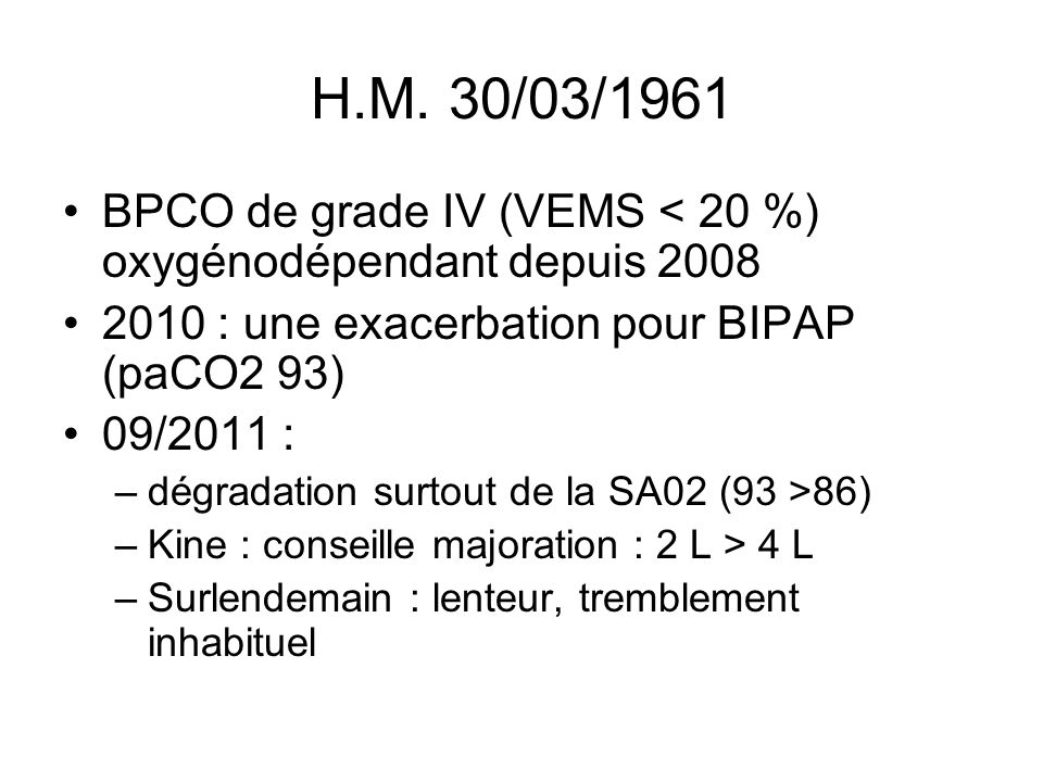 H.M. 30/03/1961 BPCO de grade IV (VEMS < 20 %) oxygénodépendant depuis 2008. 2010 : une exacerbation pour BIPAP (paCO2 93)
