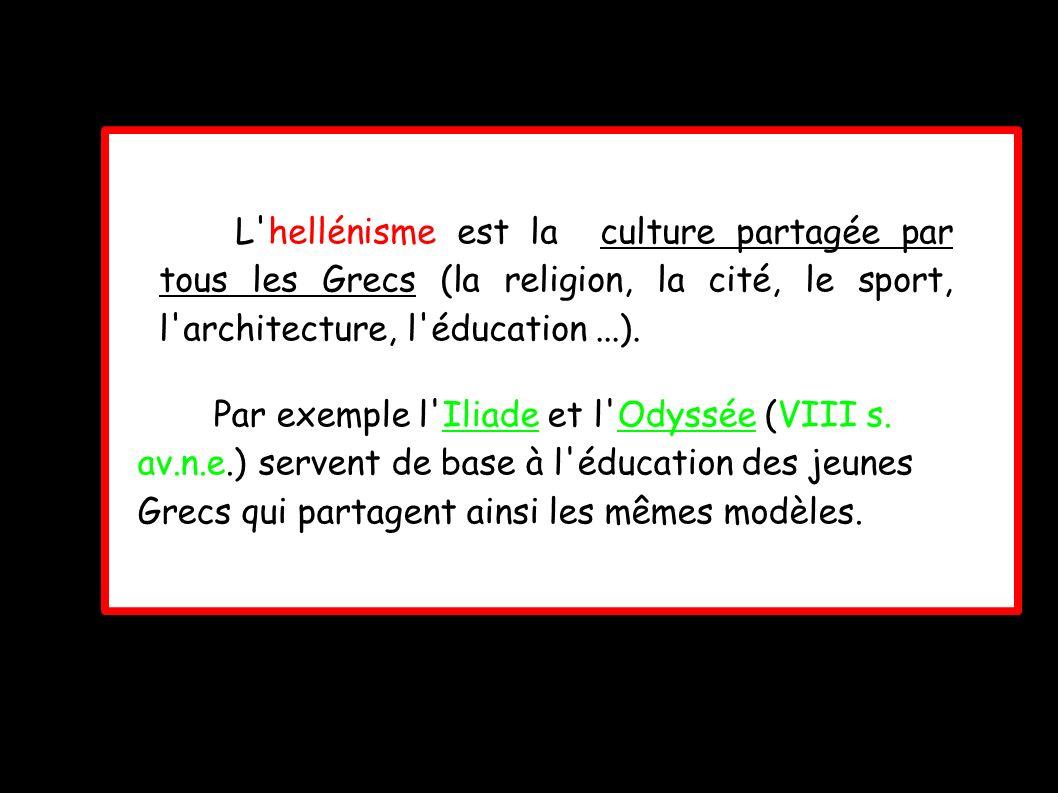 L hellénisme est la culture partagée par tous les Grecs (la religion, la cité, le sport, l architecture, l éducation ...).
