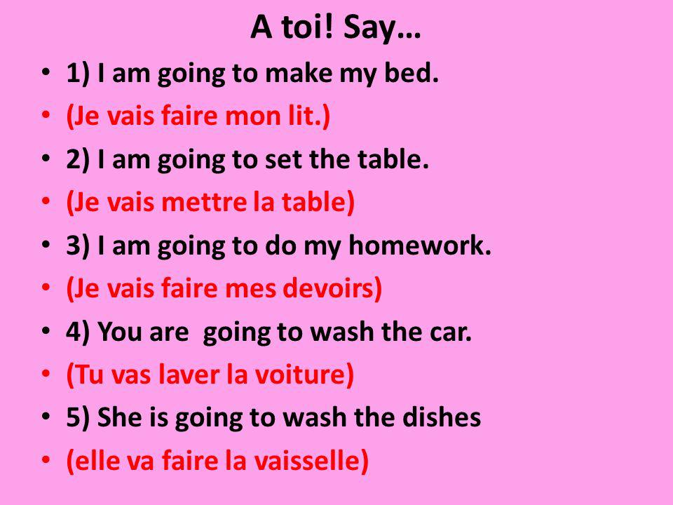 A toi! Say… 1) I am going to make my bed. (Je vais faire mon lit.)