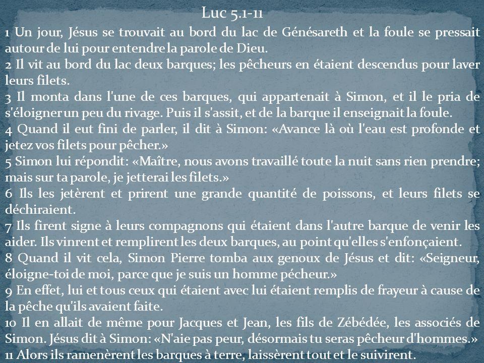 Luc 5.1-11 1 Un jour, Jésus se trouvait au bord du lac de Génésareth et la foule se pressait autour de lui pour entendre la parole de Dieu.