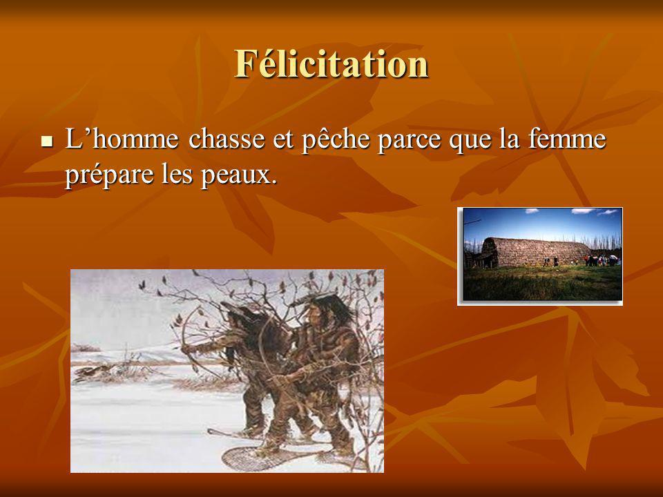 Félicitation L'homme chasse et pêche parce que la femme prépare les peaux.