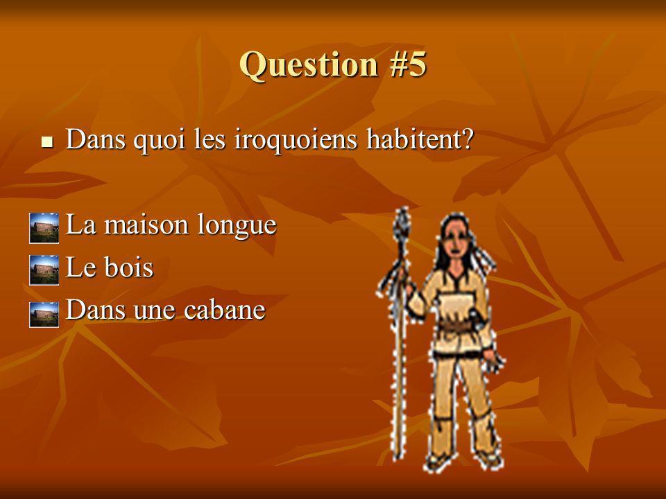 Question #5 Dans quoi les iroquoiens habitent La maison longue