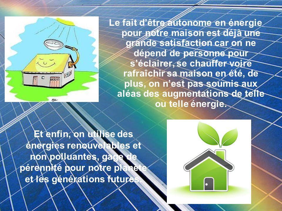 Le fait d'être autonome en énergie pour notre maison est déjà une grande satisfaction car on ne dépend de personne pour s'éclairer, se chauffer voire rafraîchir sa maison en été, de plus, on n'est pas soumis aux aléas des augmentations de telle ou telle énergie.