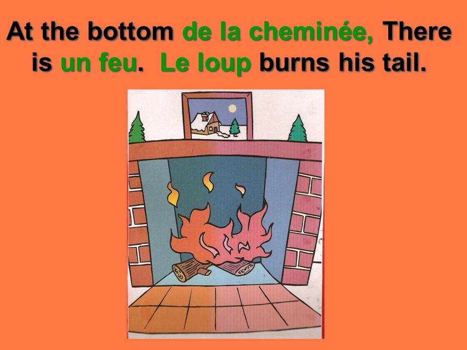 At the bottom de la cheminée, There is un feu. Le loup burns his tail.