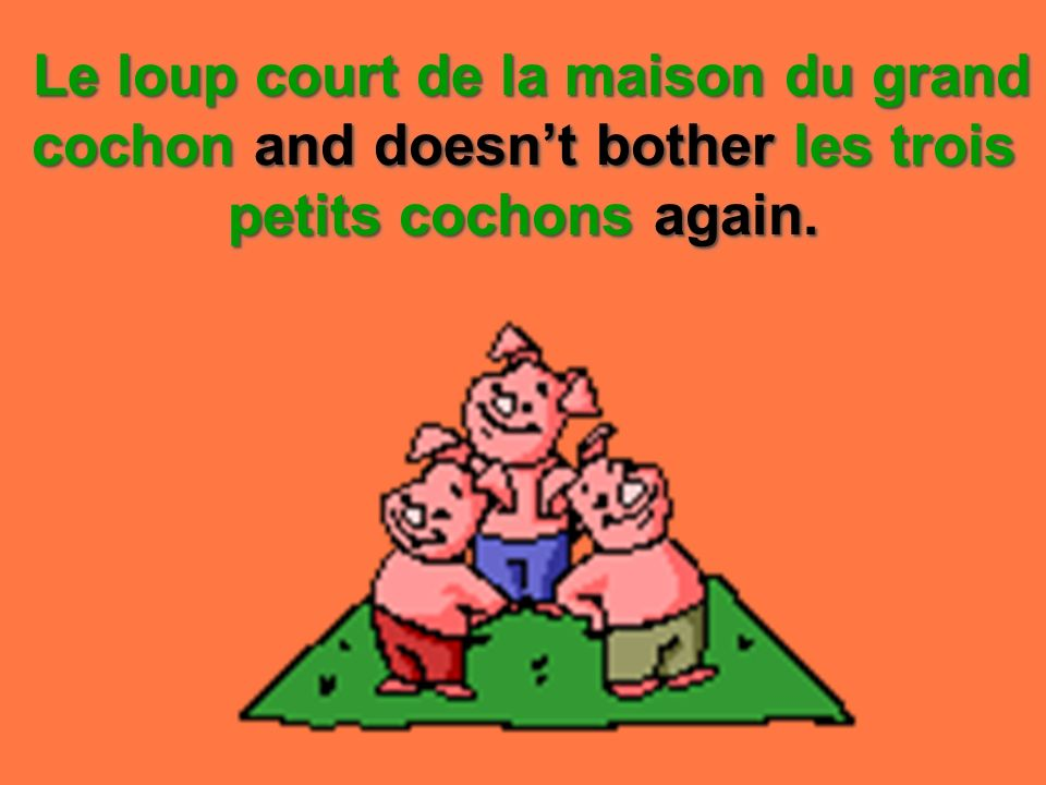 Le loup court de la maison du grand cochon and doesn't bother les trois petits cochons again.