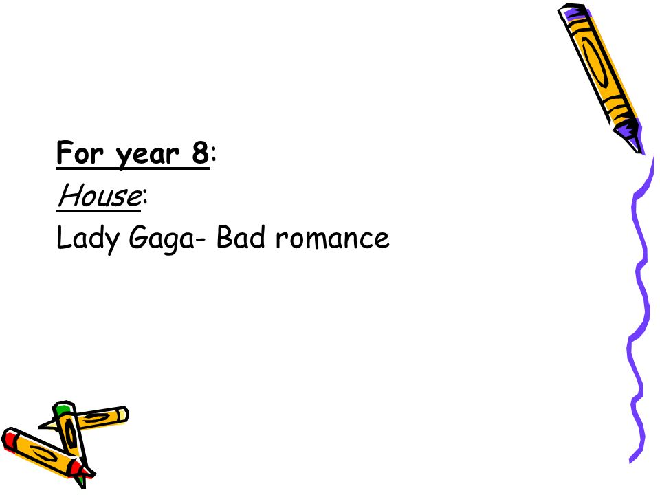 For year 8: House: Lady Gaga- Bad romance
