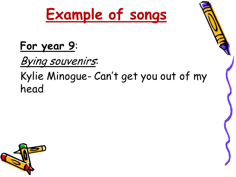 Example of songs For year 9: Bying souvenirs: Kylie Minogue- Can't get you out of my head