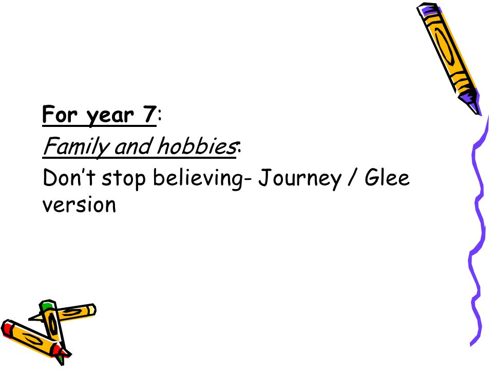 For year 7: Family and hobbies: Don't stop believing- Journey / Glee version