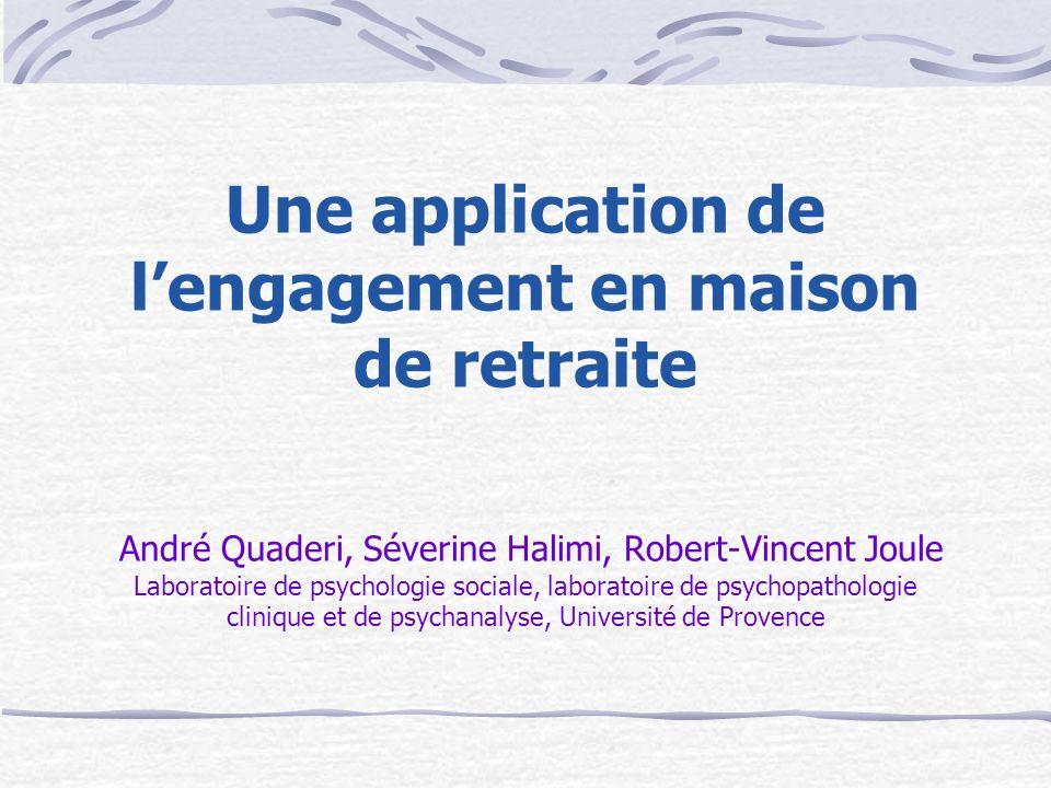 Une application de l'engagement en maison de retraite André Quaderi, Séverine Halimi, Robert-Vincent Joule Laboratoire de psychologie sociale, laboratoire de psychopathologie clinique et de psychanalyse, Université de Provence