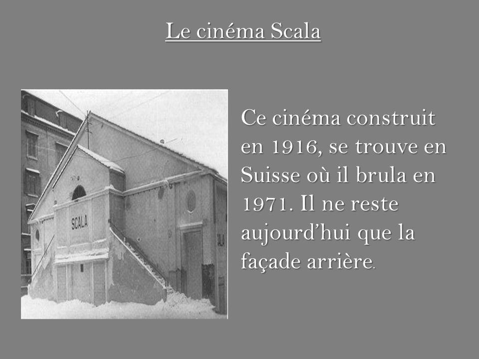 Le cinéma Scala Ce cinéma construit en 1916, se trouve en Suisse où il brula en 1971.