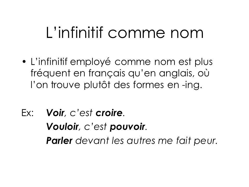L'infinitif comme nom L'infinitif employé comme nom est plus fréquent en français qu'en anglais, où l'on trouve plutôt des formes en -ing.