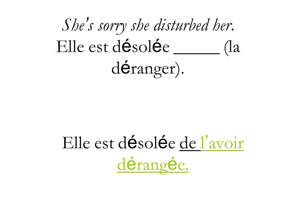 She's sorry she disturbed her. Elle est désolée _____ (la déranger).