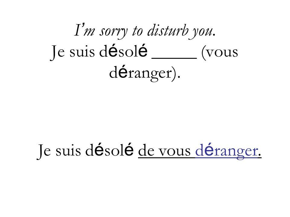 I'm sorry to disturb you. Je suis désolé _____ (vous déranger).
