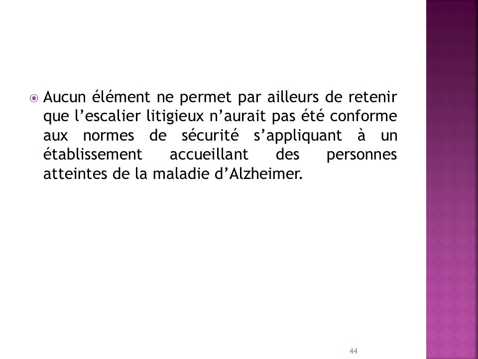 Aucun élément ne permet par ailleurs de retenir que l'escalier litigieux n'aurait pas été conforme aux normes de sécurité s'appliquant à un établissement accueillant des personnes atteintes de la maladie d'Alzheimer.
