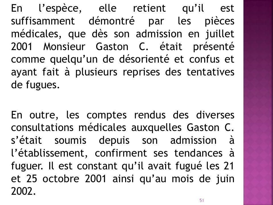 En l'espèce, elle retient qu'il est suffisamment démontré par les pièces médicales, que dès son admission en juillet 2001 Monsieur Gaston C. était présenté comme quelqu'un de désorienté et confus et ayant fait à plusieurs reprises des tentatives de fugues.