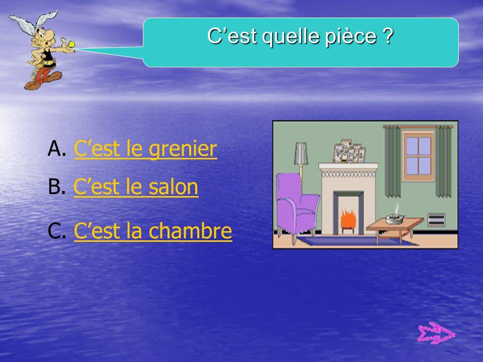C'est quelle pièce A. C'est le grenier B. C'est le salon C. C'est la chambre
