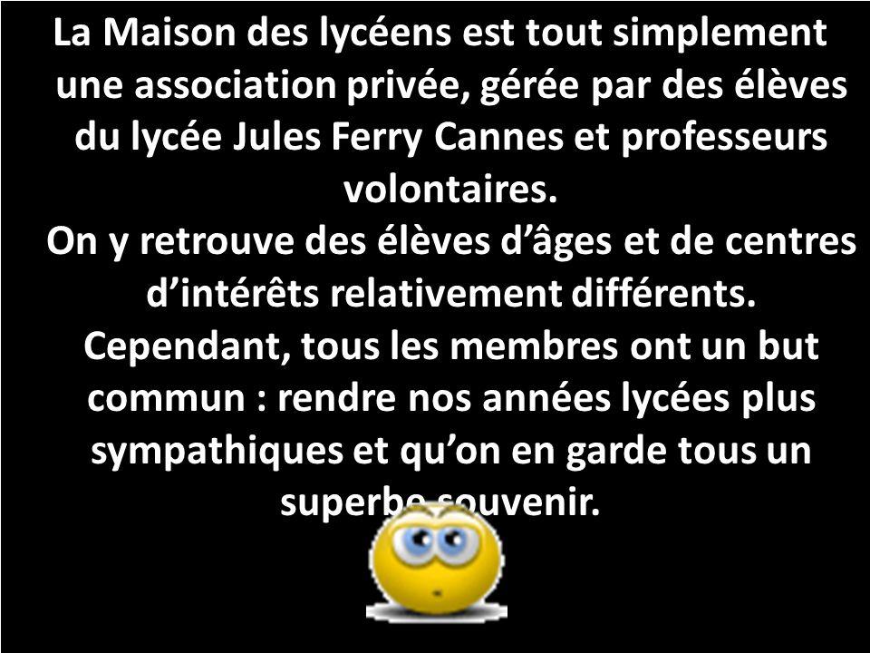 La Maison des lycéens est tout simplement une association privée, gérée par des élèves du lycée Jules Ferry Cannes et professeurs volontaires.