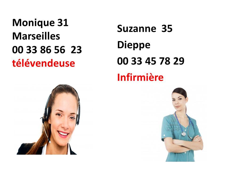 Monique 31 Marseilles 00 33 86 56 23 télévendeuse Suzanne 35 Dieppe 00 33 45 78 29 Infirmière