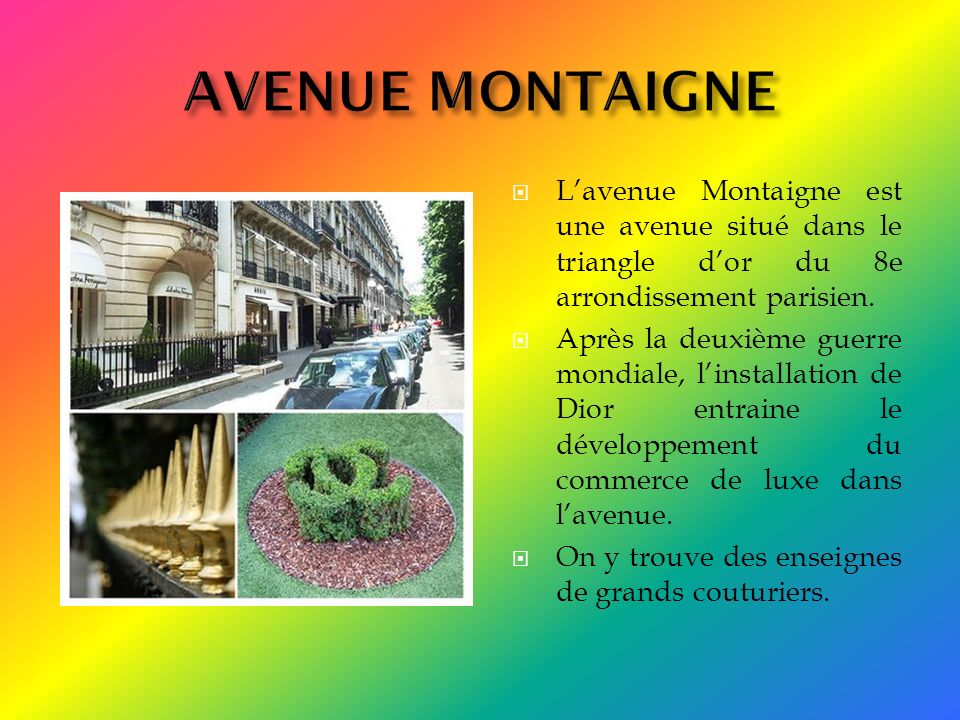 AVENUE MONTAIGNE L'avenue Montaigne est une avenue situé dans le triangle d'or du 8e arrondissement parisien.