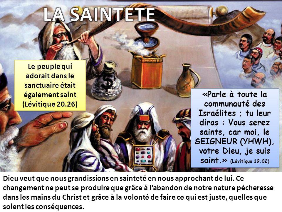 LA SAINTETE Le peuple qui adorait dans le sanctuaire était également saint (Lévitique 20.26)