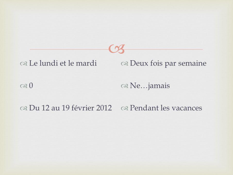 Le lundi et le mardi Du 12 au 19 février 2012 Deux fois par semaine Ne…jamais Pendant les vacances