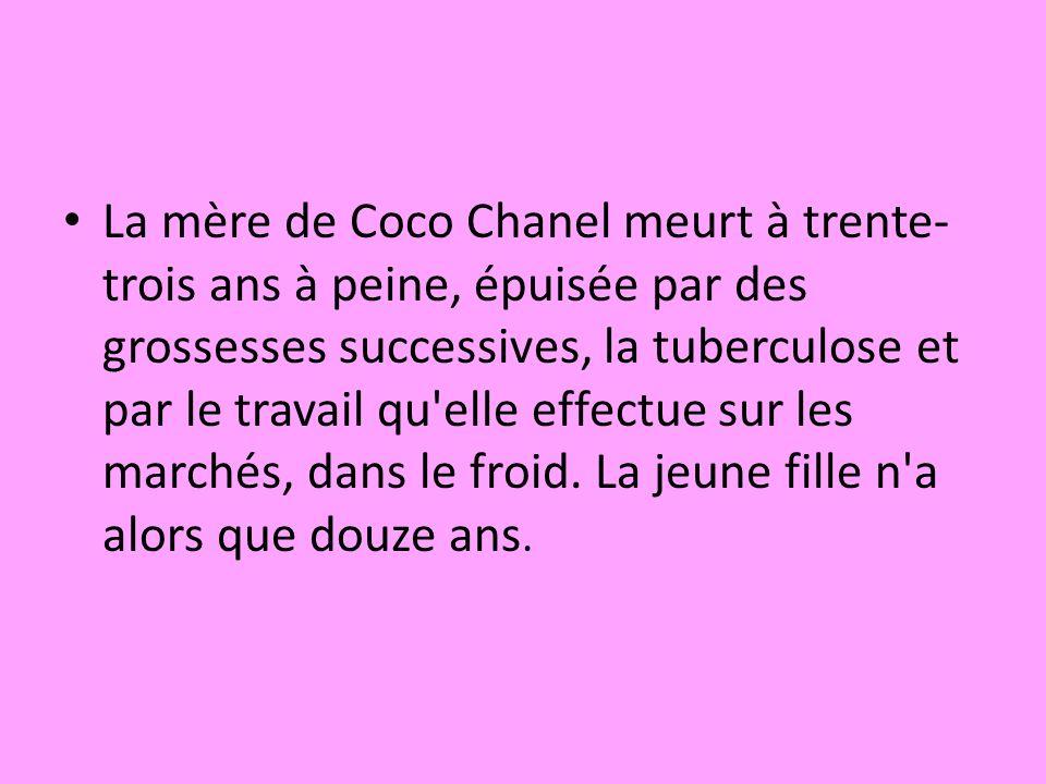La mère de Coco Chanel meurt à trente-trois ans à peine, épuisée par des grossesses successives, la tuberculose et par le travail qu elle effectue sur les marchés, dans le froid.