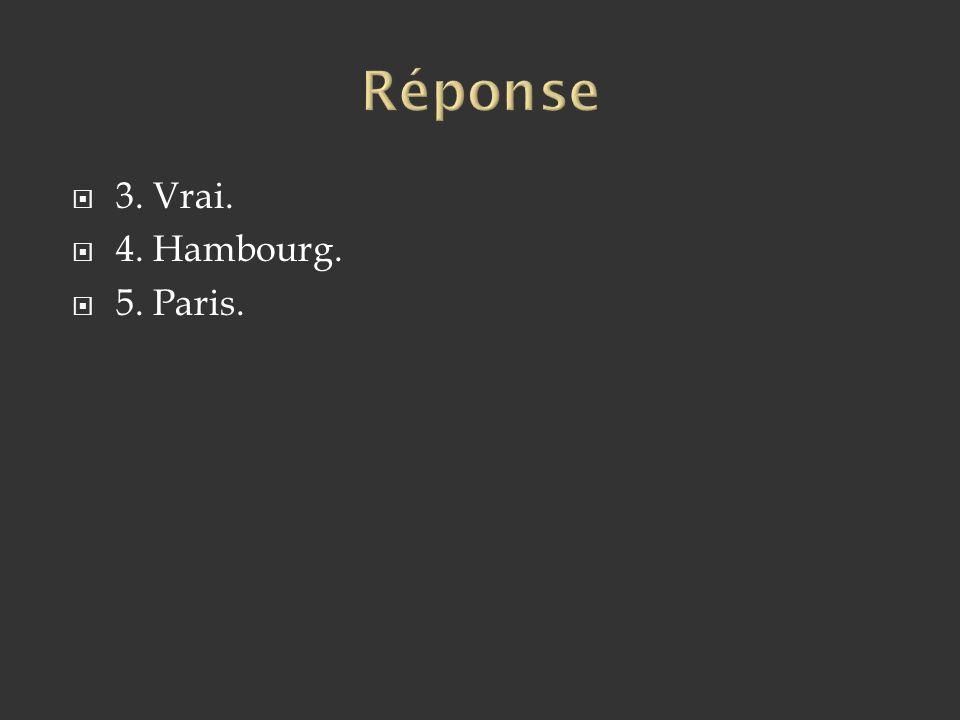 Réponse 3. Vrai. 4. Hambourg. 5. Paris.