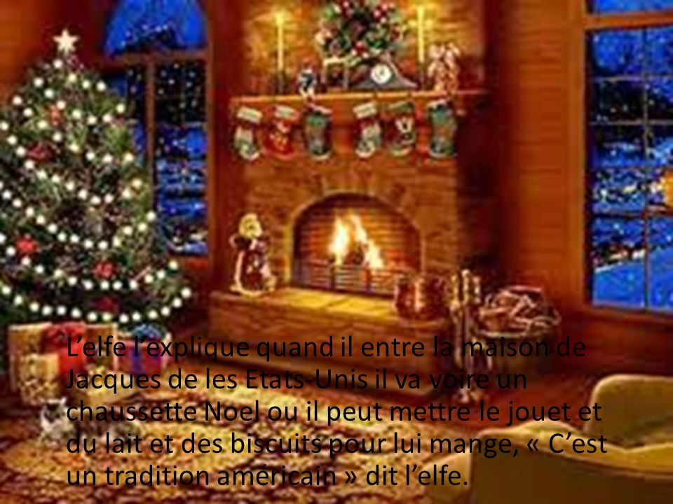 L'elfe l'explique quand il entre la maison de Jacques de les Etats-Unis il va voire un chaussette Noel ou il peut mettre le jouet et du lait et des biscuits pour lui mange, « C'est un tradition américain » dit l'elfe.