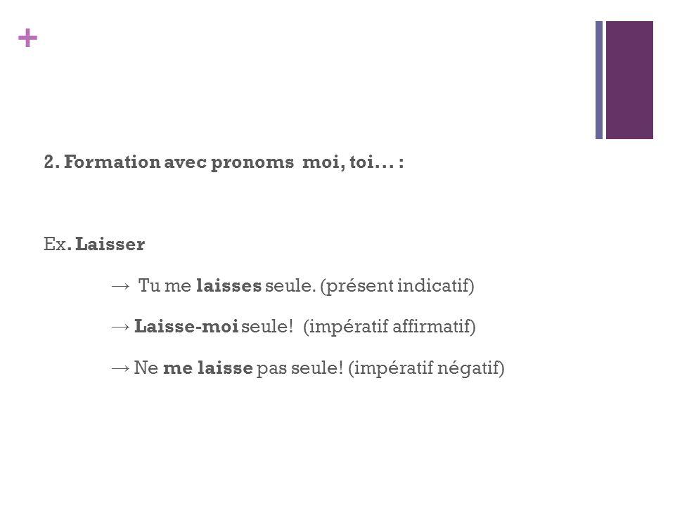 2. Formation avec pronoms moi, toi... : Ex. Laisser → Tu me laisses seule.