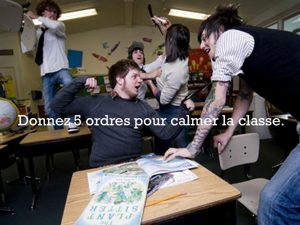 Donnez 5 ordres pour calmer la classe.