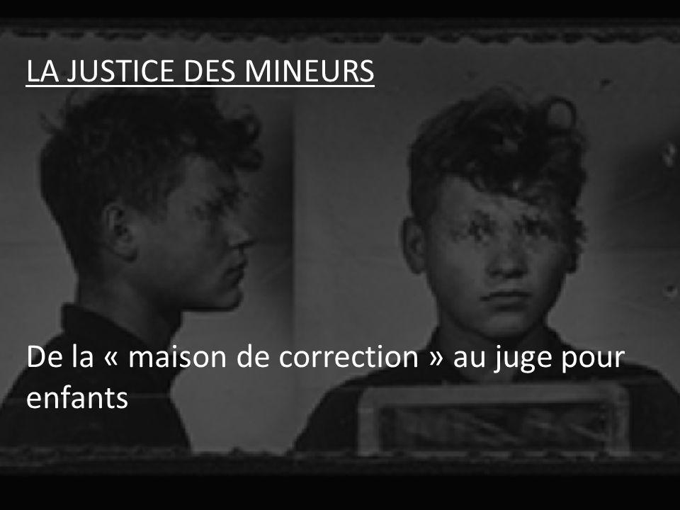 LA JUSTICE DES MINEURS De la « maison de correction » au juge pour enfants