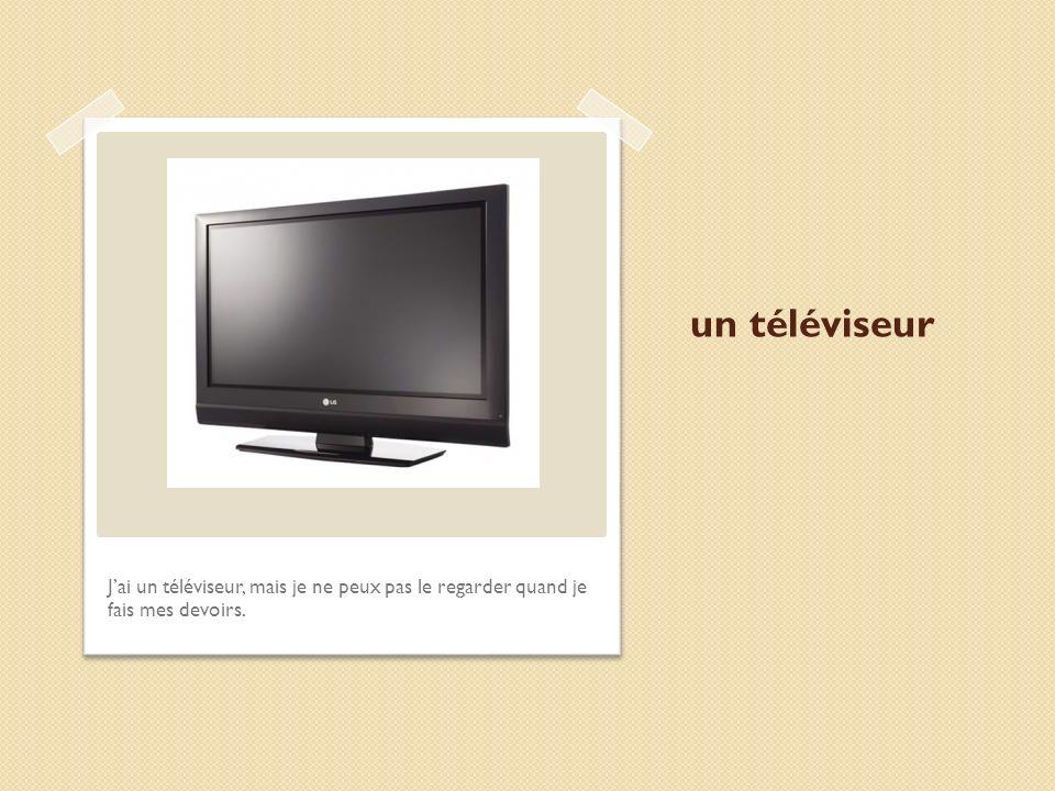 un téléviseur J'ai un téléviseur, mais je ne peux pas le regarder quand je fais mes devoirs.