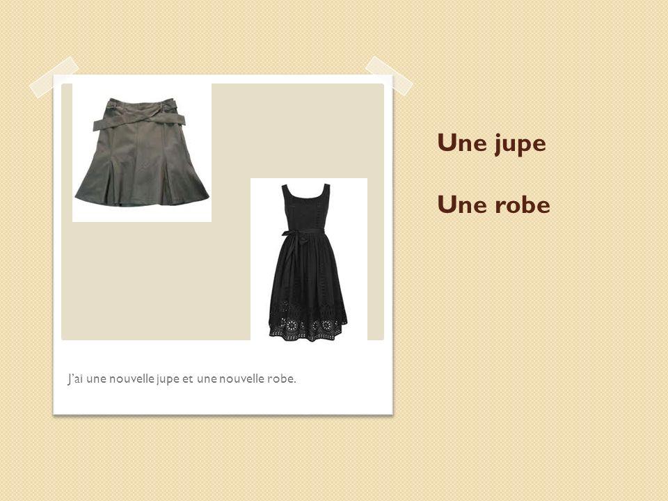 Une jupe Une robe J'ai une nouvelle jupe et une nouvelle robe.