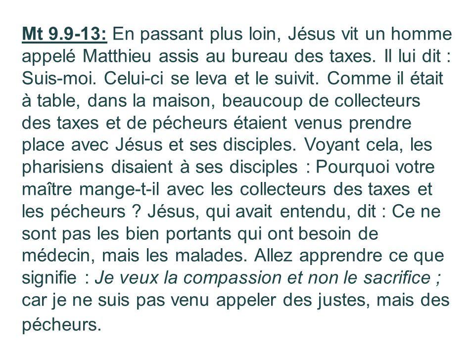 Mt 9.9-13: En passant plus loin, Jésus vit un homme appelé Matthieu assis au bureau des taxes.