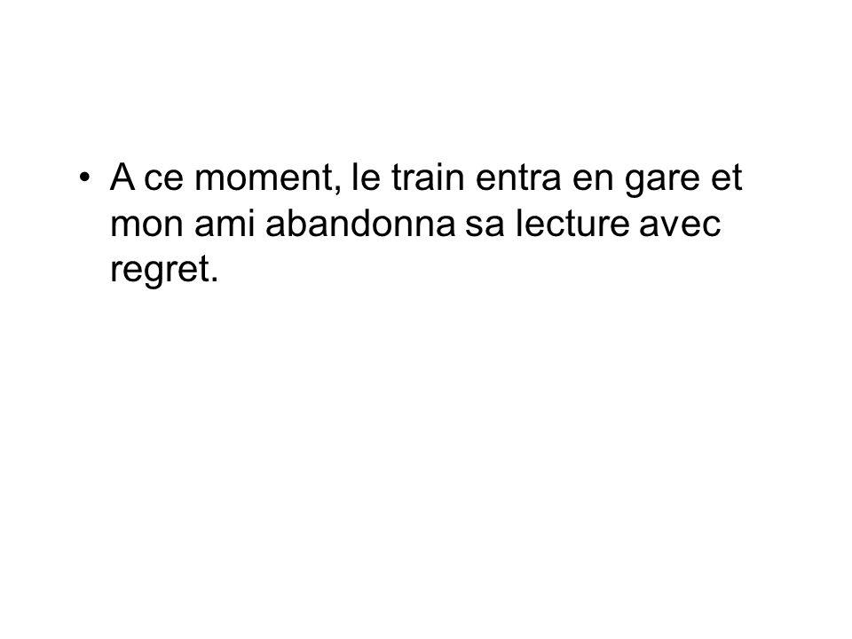 A ce moment, le train entra en gare et mon ami abandonna sa lecture avec regret.