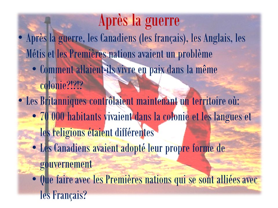Après la guerre Après la guerre, les Canadiens (les français), les Anglais, les Métis et les Premières nations avaient un problème.