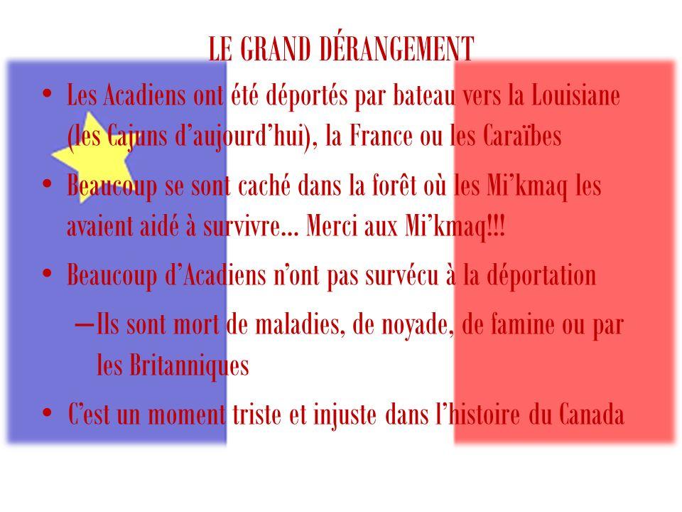 LE GRAND DÉRANGEMENT Les Acadiens ont été déportés par bateau vers la Louisiane (les Cajuns d'aujourd'hui), la France ou les Caraïbes.