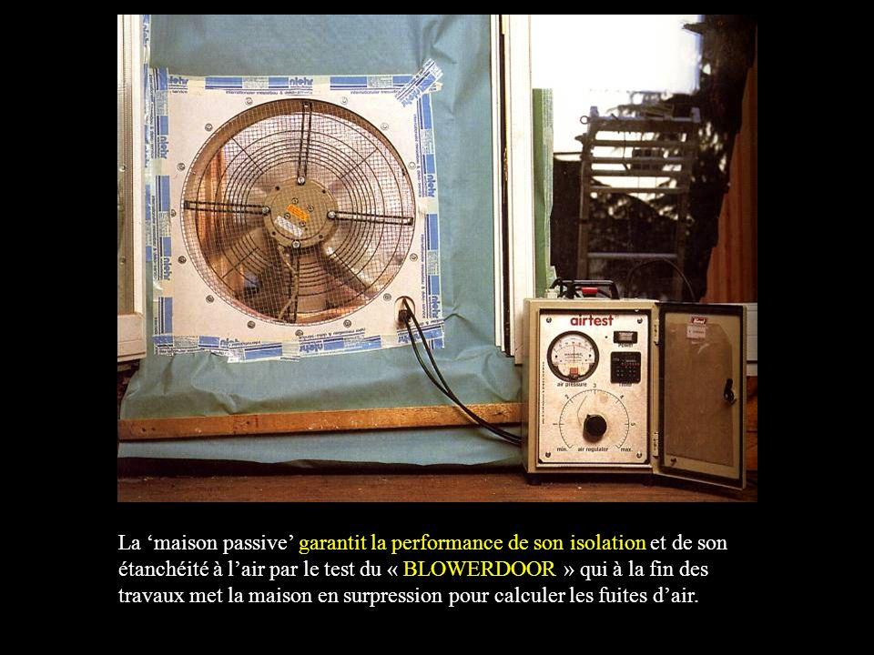 La 'maison passive' garantit la performance de son isolation et de son étanchéité à l'air par le test du « BLOWERDOOR » qui à la fin des travaux met la maison en surpression pour calculer les fuites d'air.