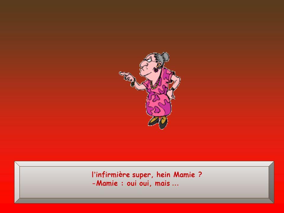 l'infirmière super, hein Mamie