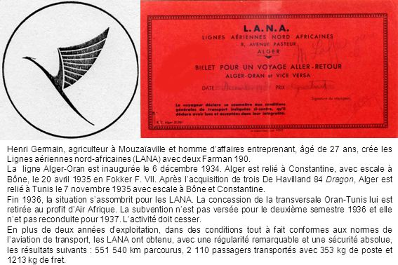 Henri Germain, agriculteur à Mouzaïaville et homme d'affaires entreprenant, âgé de 27 ans, crée les Lignes aériennes nord-africaines (LANA) avec deux Farman 190.