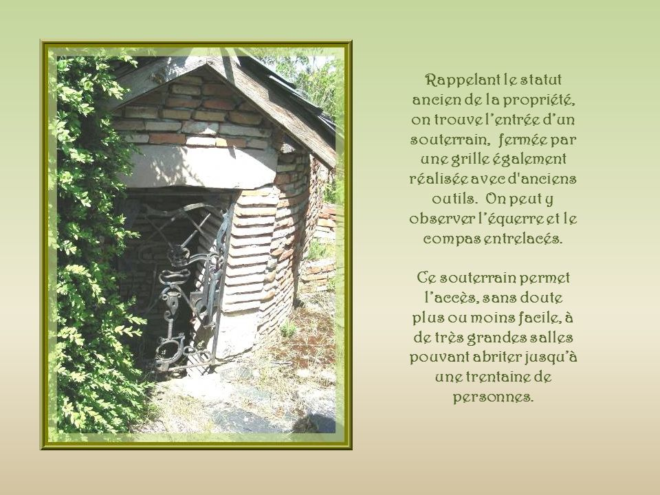 Rappelant le statut ancien de la propriété, on trouve l'entrée d'un souterrain, fermée par une grille également réalisée avec d anciens outils. On peut y observer l'équerre et le compas entrelacés.