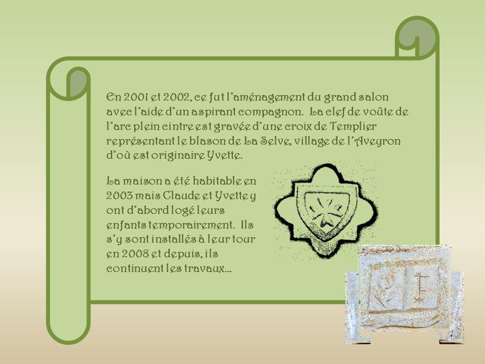 En 2001 et 2002, ce fut l'aménagement du grand salon avec l'aide d'un aspirant compagnon. La clef de voûte de l'arc plein cintre est gravée d'une croix de Templier représentant le blason de La Selve, village de l'Aveyron d'où est originaire Yvette.