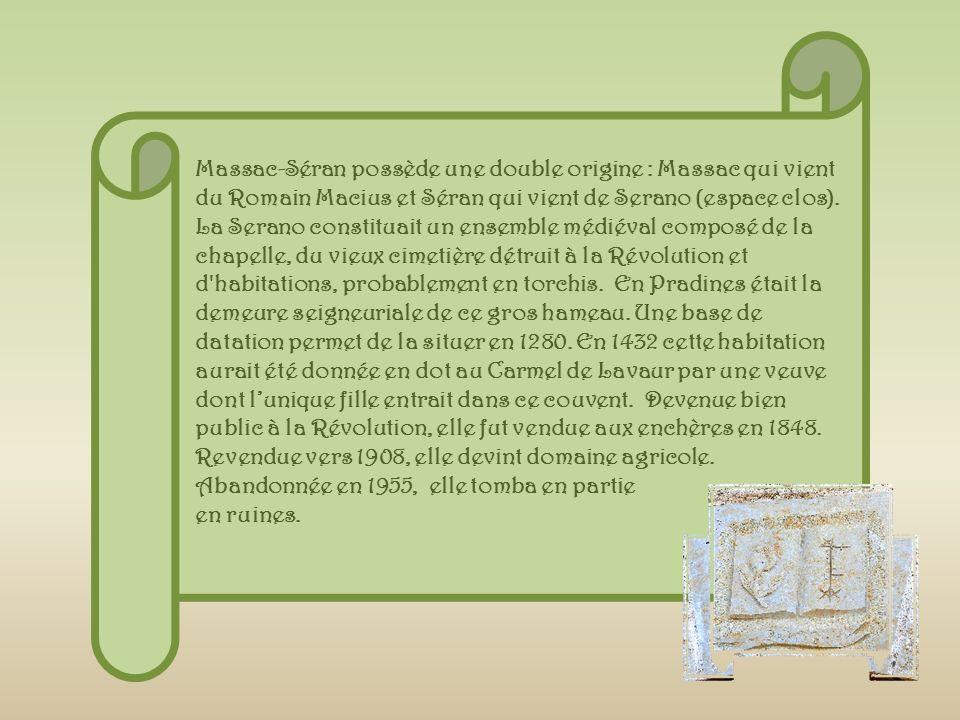 Massac-Séran possède une double origine : Massac qui vient du Romain Macius et Séran qui vient de Serano (espace clos). La Serano constituait un ensemble médiéval composé de la chapelle, du vieux cimetière détruit à la Révolution et d habitations, probablement en torchis. En Pradines était la demeure seigneuriale de ce gros hameau. Une base de datation permet de la situer en 1280. En 1432 cette habitation aurait été donnée en dot au Carmel de Lavaur par une veuve dont l'unique fille entrait dans ce couvent. Devenue bien public à la Révolution, elle fut vendue aux enchères en 1848. Revendue vers 1908, elle devint domaine agricole. Abandonnée en 1955, elle tomba en partie